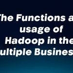 The Functions and usage of Hadoop in the Multiple Businesses